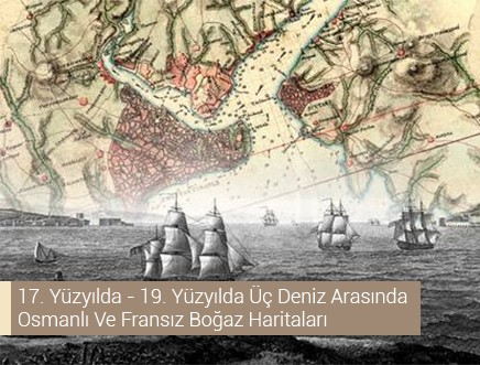 17. Yüzyılda - 19. Yüzyılda Üç Deniz Arasında Osmanlı Ve Fransız Boğaz Haritaları
